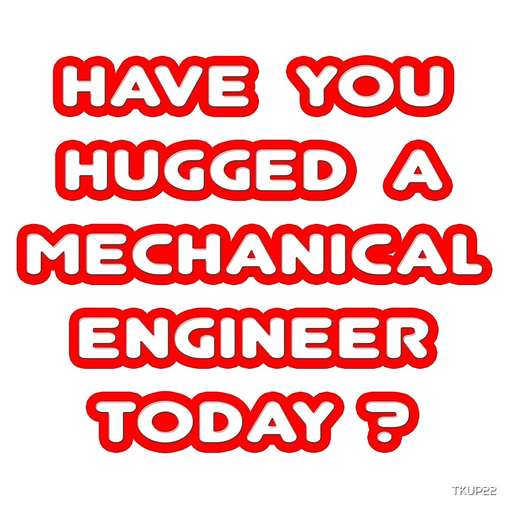 Have You Hugged a Mechanical Engineer Today? by TKUP22