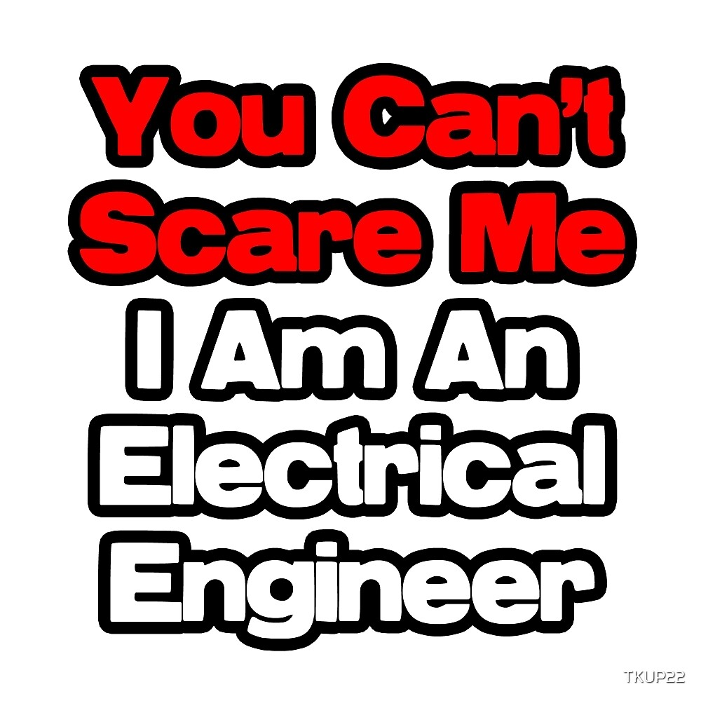 You Can't Scare Me, I Am An Electrical Engineer by TKUP22