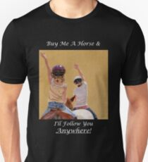 Buy Me A Horse & I'll Follow You Anywhere! Unisex T-Shirt