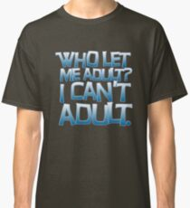 Who let me adult? I can't adult. Classic T-Shirt