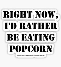 Right Now, I'd Rather Be Eating Popcorn - Black Text Sticker