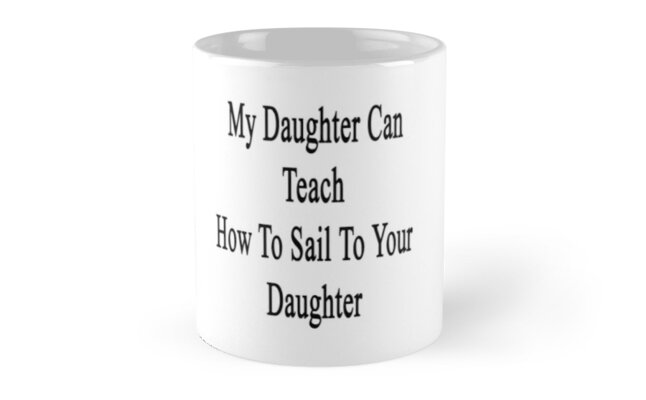 My Daughter Can Teach How To Sail To Your Daughter  by supernova23