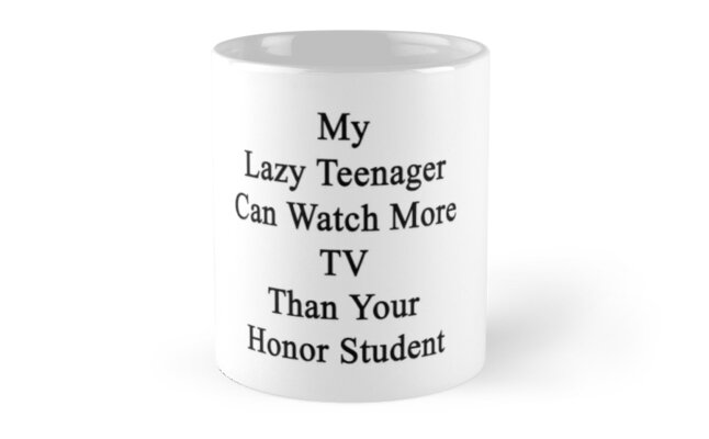 My Lazy Teenager Can Watch More TV Than Your Honor Student  by supernova23