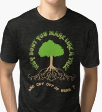 Make like a tree and get out of here! Tri-blend T-Shirt