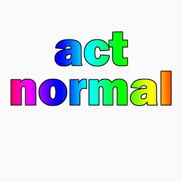 Act Normal by incurablehippie