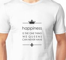happines is the one thing we queens can never have Unisex T-Shirt
