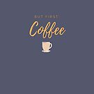 But first, coffee. Funny meme saying for coffee lovers. Perfect for coffee friends. by tiokvadrat