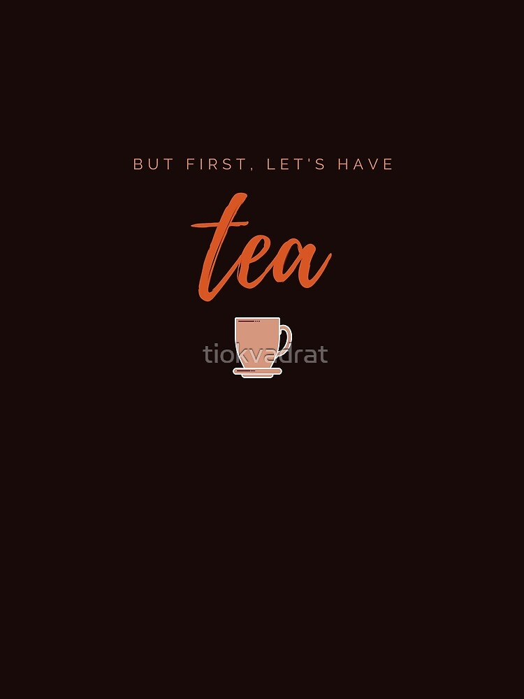 But first, let us have tea. Funny meme saying for tea lovers. Perfect for tea-drinking friends. by tiokvadrat