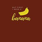 But first I need a banana. Funny meme saying for banana lovers. Perfect for vegans, vegetarians and fruitarians. by tiokvadrat