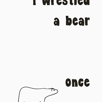I Wrestled A Bear Once by Dudleyshwam
