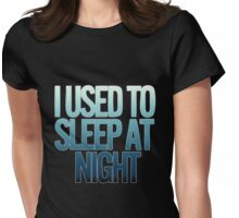 I USED TO SLEEP AT NIGHT Womens Fitted T-Shirt