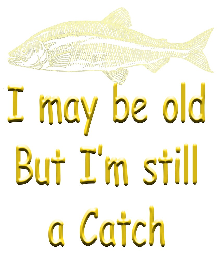 I may be old but I'm still a Catch - Angling designs by SadSacDesigns