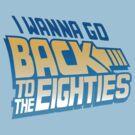 I Wanna Go Back To The 80s by DetourShirts