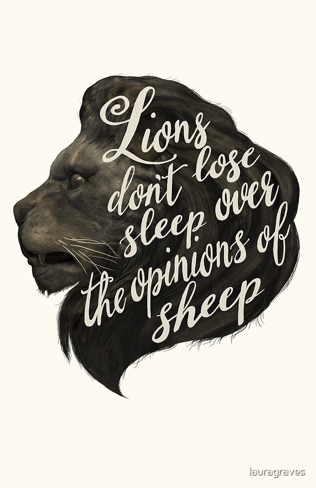 Lions don't lose sleep over the opinions of sheep by lauragraves