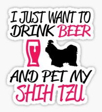 I JUST WANT TO DRINK BEER AND PET MY SHIH TZU Sticker