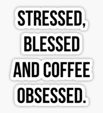 Stressed, Blessed & Coffee Obsessed. Sticker