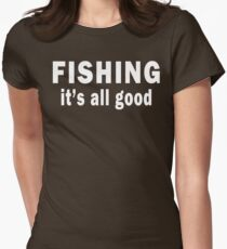 Fishing. It's all Good Women's Fitted T-Shirt