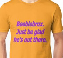 Beeblebrox just be glad he's out there Unisex T-Shirt