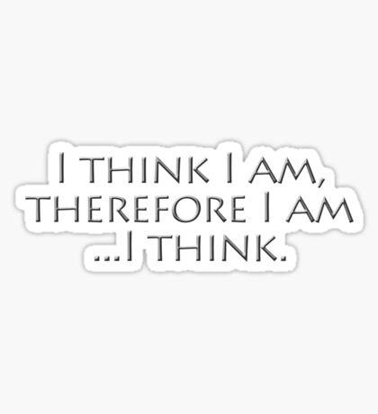 I think I am, therefore I am, I think. Sticker
