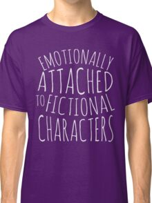 emotionally attached to fictional characters #white Classic T-Shirt