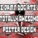 The damn dog ate my totally awesome poster design! by Bittenbydesign