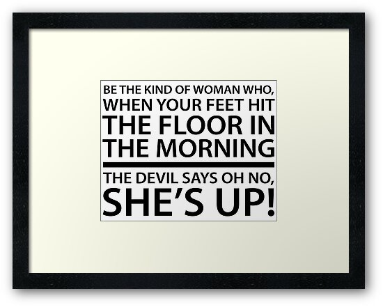 Be The Kind Of Woman Who When Your Feet Hit The Floor In The