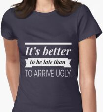 It's better to be late than to arrive ugly Women's Fitted T-Shirt