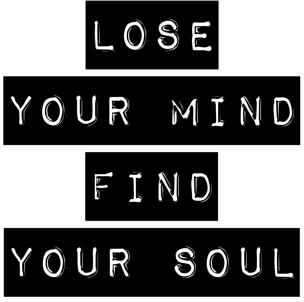 Lose your mind. Find your soul. by mickeysix