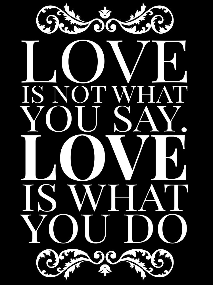 Love is not what you say. Love is what you do. by mickeysix