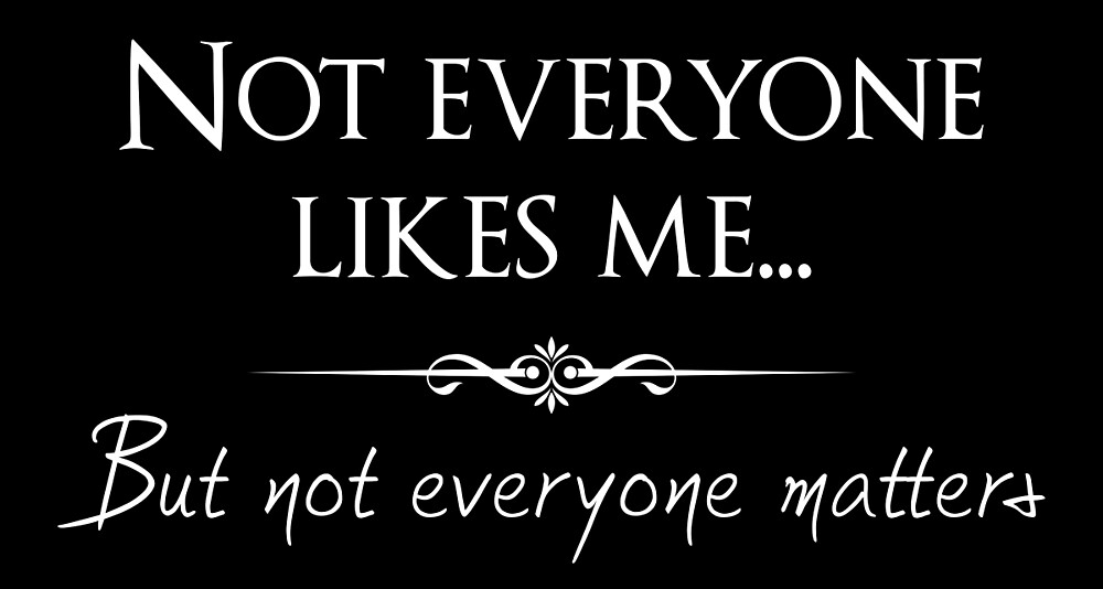 Not everyone likes me... but not everyone matters. by mickeysix