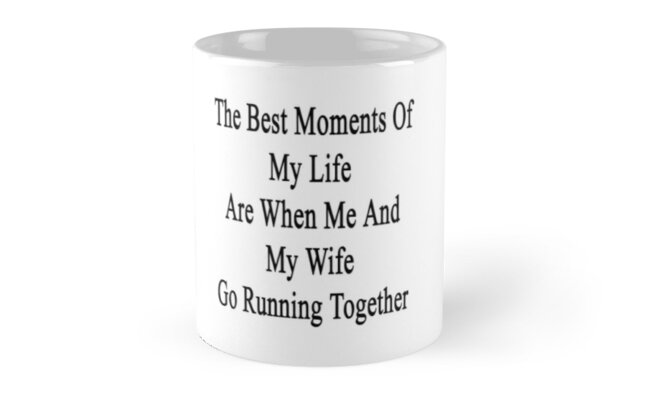 The Best Moments Of My Life Are When Me And My Wife Go Running Together  by supernova23