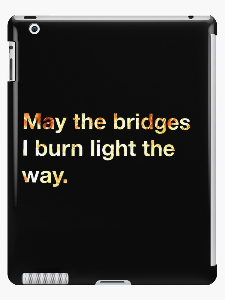 May the Bridges I Burn Light the Way. by fandomwithlove
