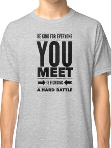 Be kind for everyone you meet is fighting a hard battle Classic T-Shirt