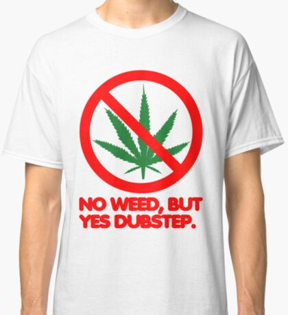 No Weed, But Yes Dubstep  Classic T-Shirt
