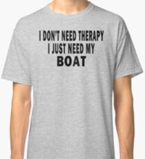 I Don't Need Therapy. I Just Need My Boat Classic T-Shirt