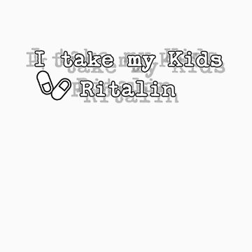 I Take My Kids Ritalin by rudeboyskunk