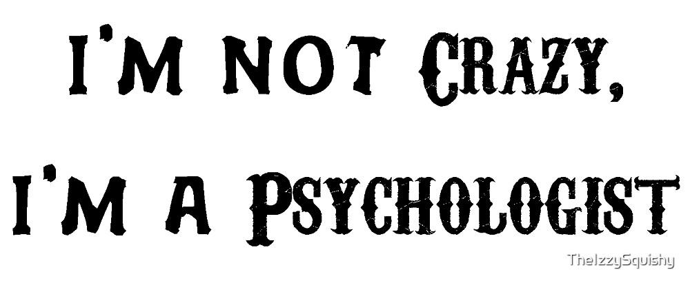 I'm Not Crazy, I'm a Psychologist  by TheIzzySquishy