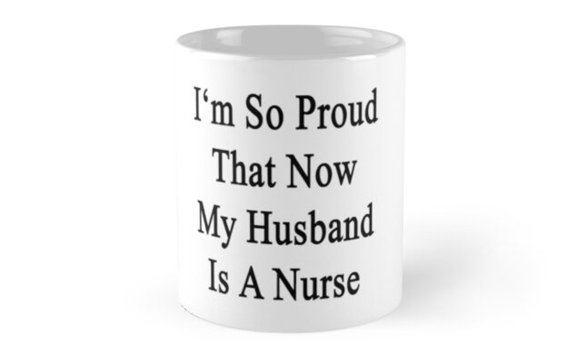 I'm So Proud That Now My Husband Is A Nurse  by supernova23