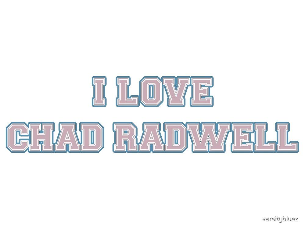 I Love Chad Radwell  by varsitybluez
