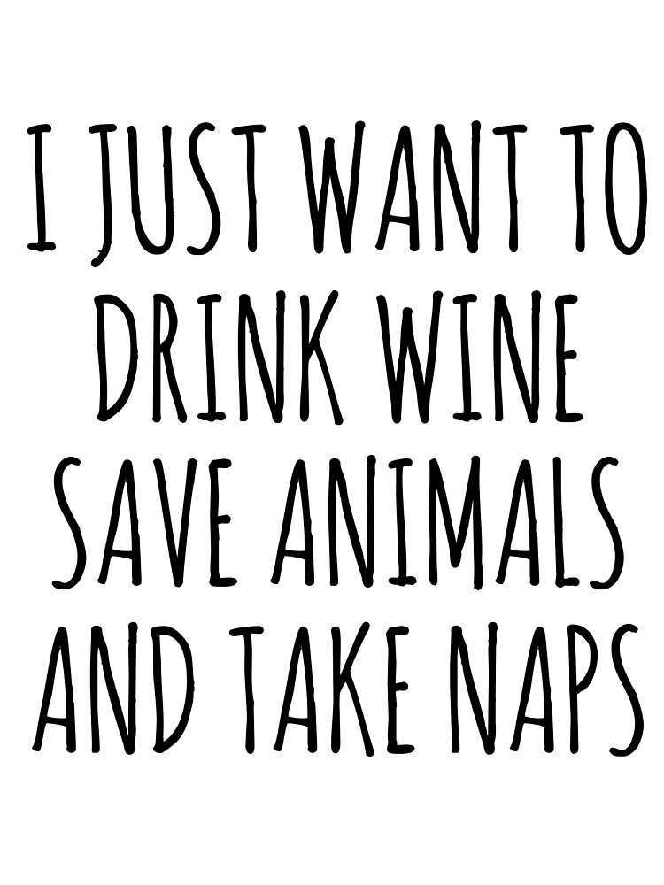 I Just Want To Drink Wine Take Naps And Save Animals by koleson