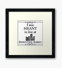 I was MEANT to live at Downton Abbey Framed Print