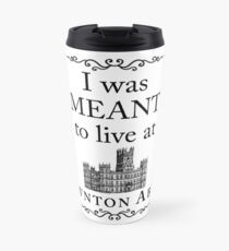 I was MEANT to live at Downton Abbey Travel Mug