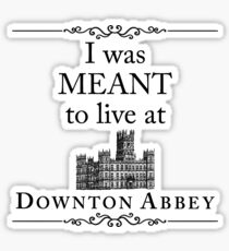 I was MEANT to live at Downton Abbey Sticker