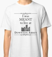 I was MEANT to live at Downton Abbey Classic T-Shirt