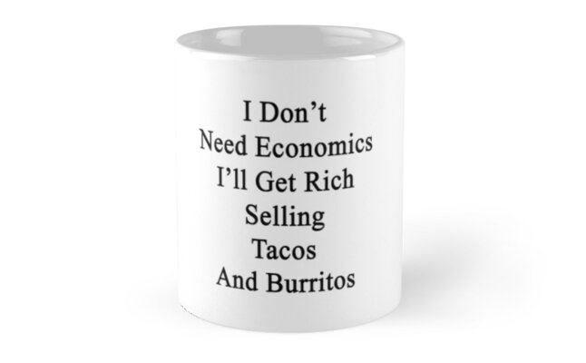 I Don't Need Economics I'll Get Rich Selling Tacos And Burritos  by supernova23