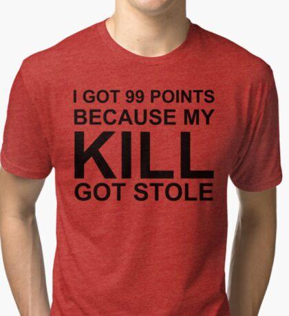 I got 99 Points because my Kill got Stole Tri-blend T-Shirt