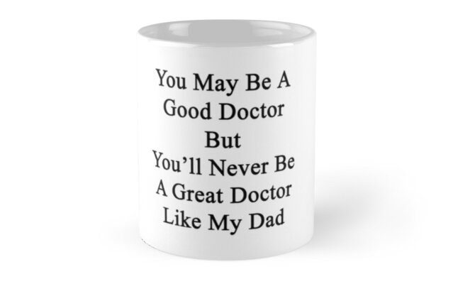You May Be A Good Doctor But You'll Never Be A Great Doctor Like My Dad  by supernova23