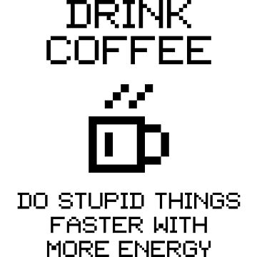 Drink Coffee! Do Stupid Things Faster With More Energy! V1.1 by StillVio