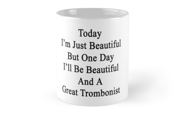 Today I'm Just Beautiful But One Day I'll Be Beautiful And A Great Trombonist  by supernova23