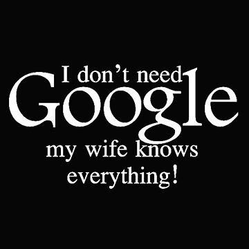 I don't need Google My Wife Knows Everything by RoganArt